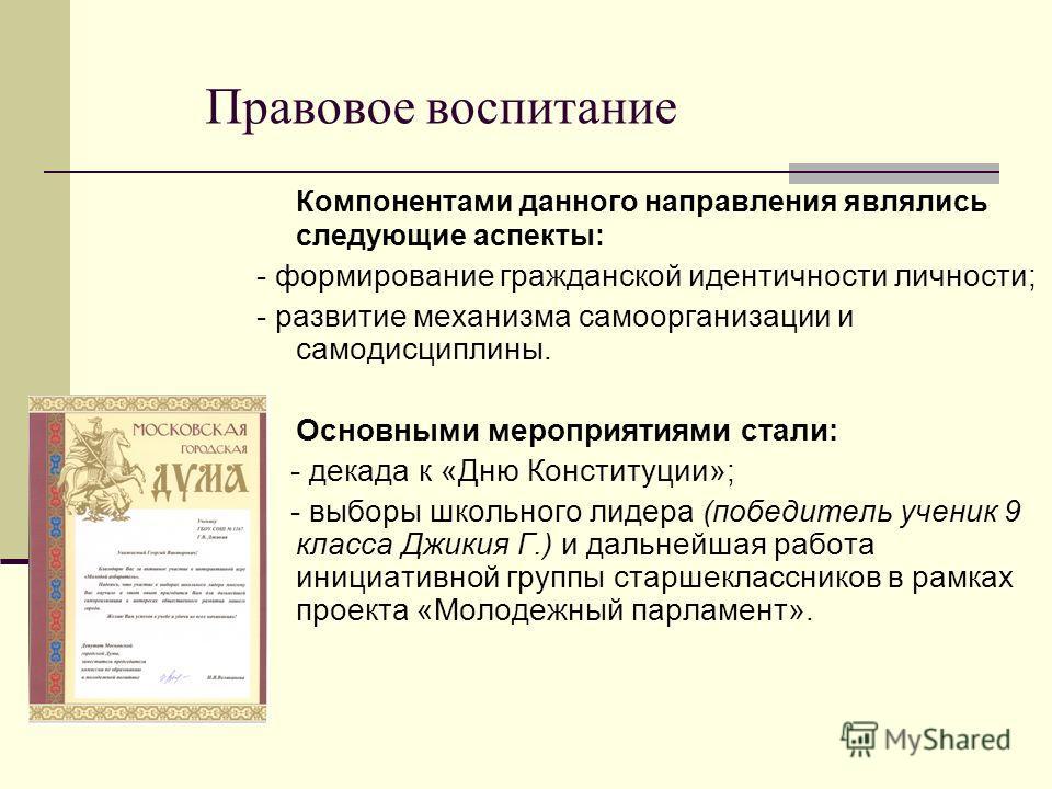 Правовое воспитание Компонентами данного направления являлись следующие аспекты: - формирование гражданской идентичности личности; - развитие механизма самоорганизации и самодисциплины. Основными мероприятиями стали: - декада к «Дню Конституции»; - в