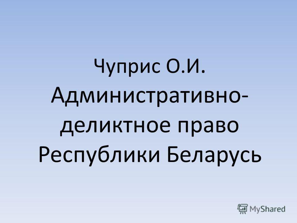 Чуприс О.И. Административно- деликтное право Республики Беларусь