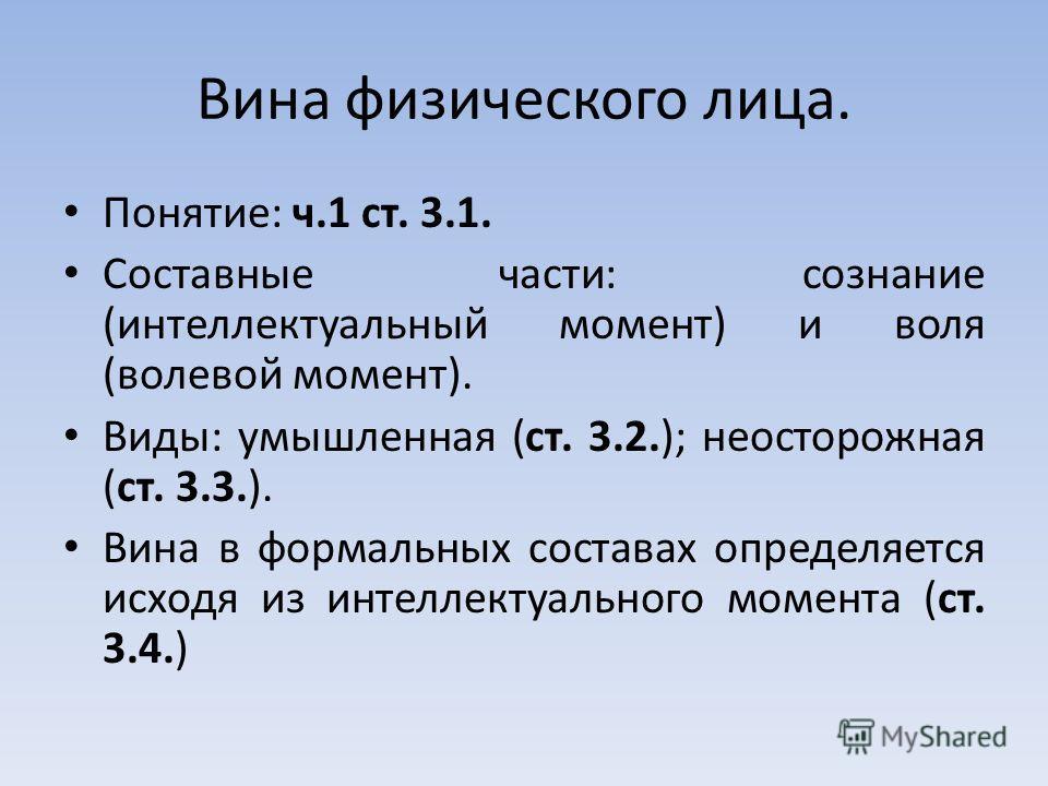 Вина физического лица. Понятие: ч.1 ст. 3.1. Составные части: сознание (интеллектуальный момент) и воля (волевой момент). Виды: умышленная (ст. 3.2.); неосторожная (ст. 3.3.). Вина в формальных составах определяется исходя из интеллектуального момент