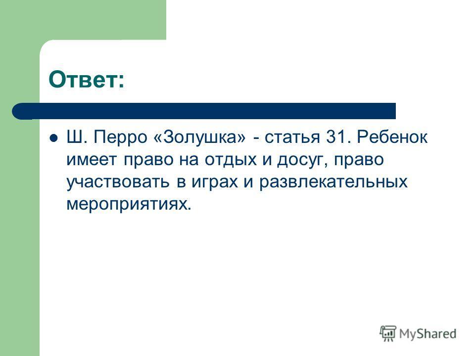 Ответ: Ш. Перро «Золушка» - статья 31. Ребенок имеет право на отдых и досуг, право участвовать в играх и развлекательных мероприятиях.
