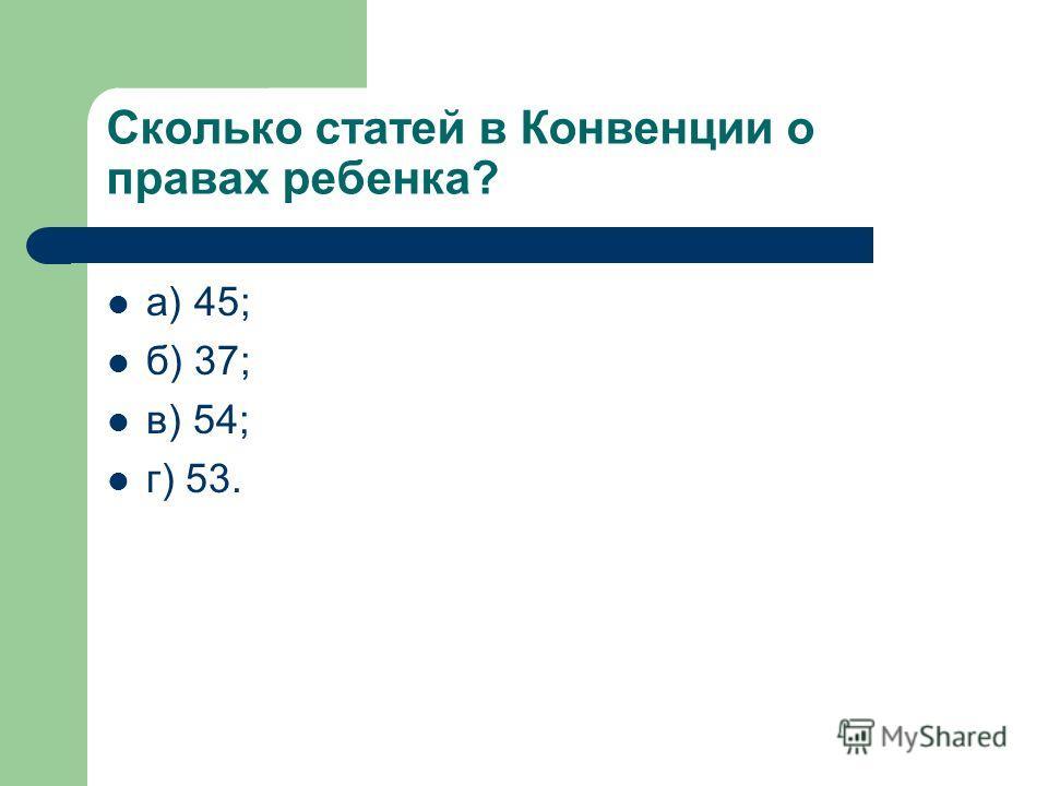 Сколько статей в Конвенции о правах ребенка? а) 45; б) 37; в) 54; г) 53.
