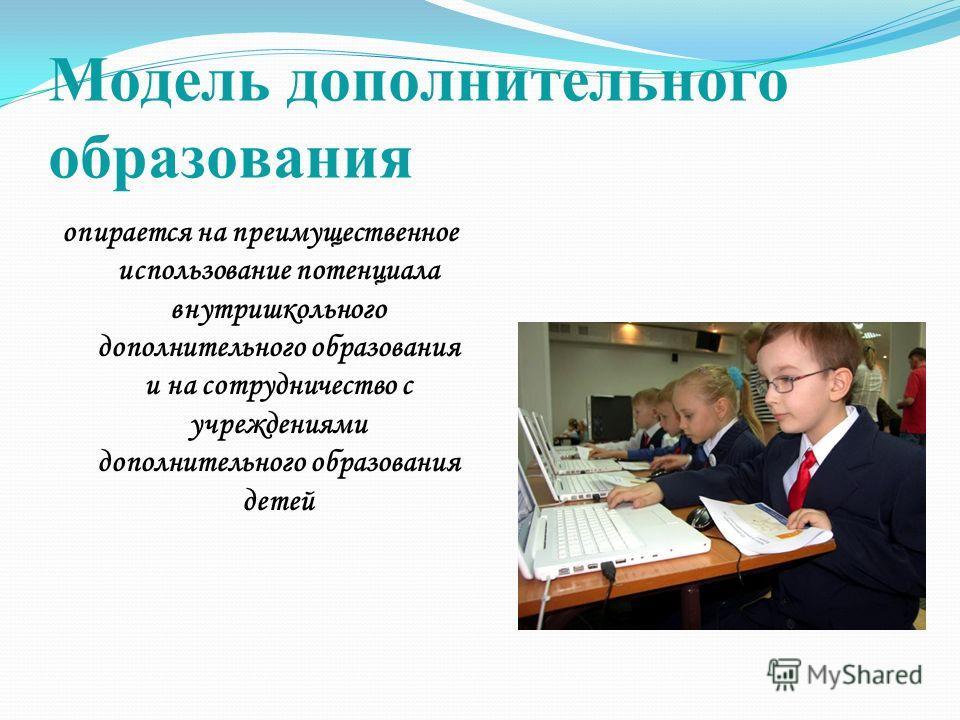 Модель дополнительного образования опирается на преимущественное использование потенциала внутришкольного дополнительного образования и на сотрудничество с учреждениями дополнительного образования детей