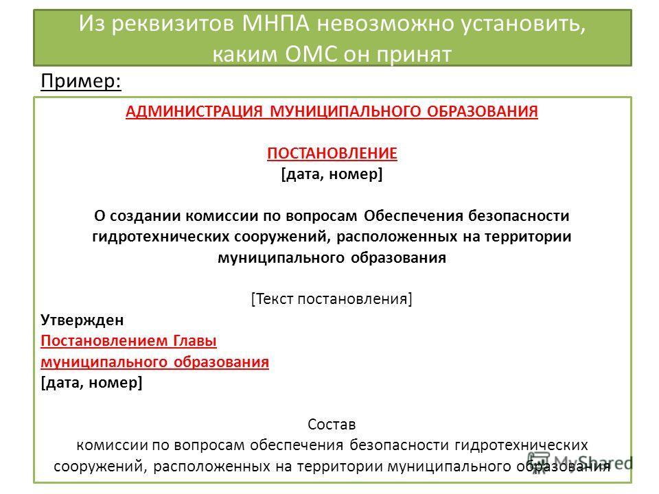 Из реквизитов МНПА невозможно установить, каким ОМС он принят Пример: АДМИНИСТРАЦИЯ МУНИЦИПАЛЬНОГО ОБРАЗОВАНИЯ ПОСТАНОВЛЕНИЕ [дата, номер] О создании комиссии по вопросам Обеспечения безопасности гидротехнических сооружений, расположенных на территор
