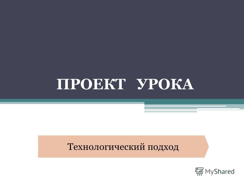 ПРОЕКТ УРОКА Технологический подход