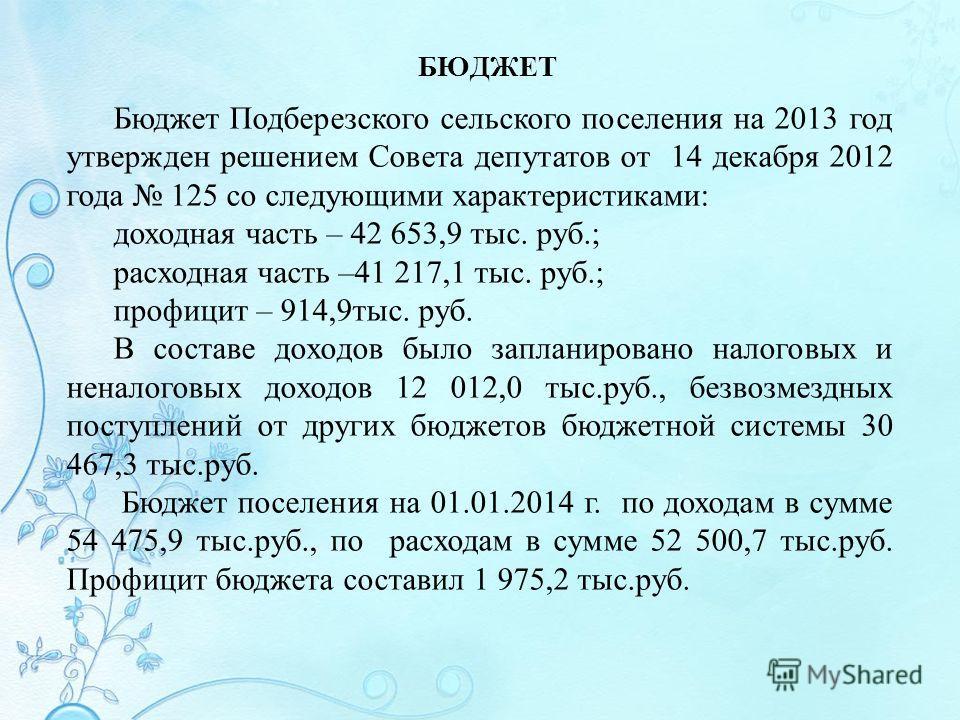 БЮДЖЕТ Бюджет Подберезского сельского поселения на 2013 год утвержден решением Совета депутатов от 14 декабря 2012 года 125 со следующими характеристиками: доходная часть – 42 653,9 тыс. руб.; расходная часть –41 217,1 тыс. руб.; профицит – 914,9 тыс