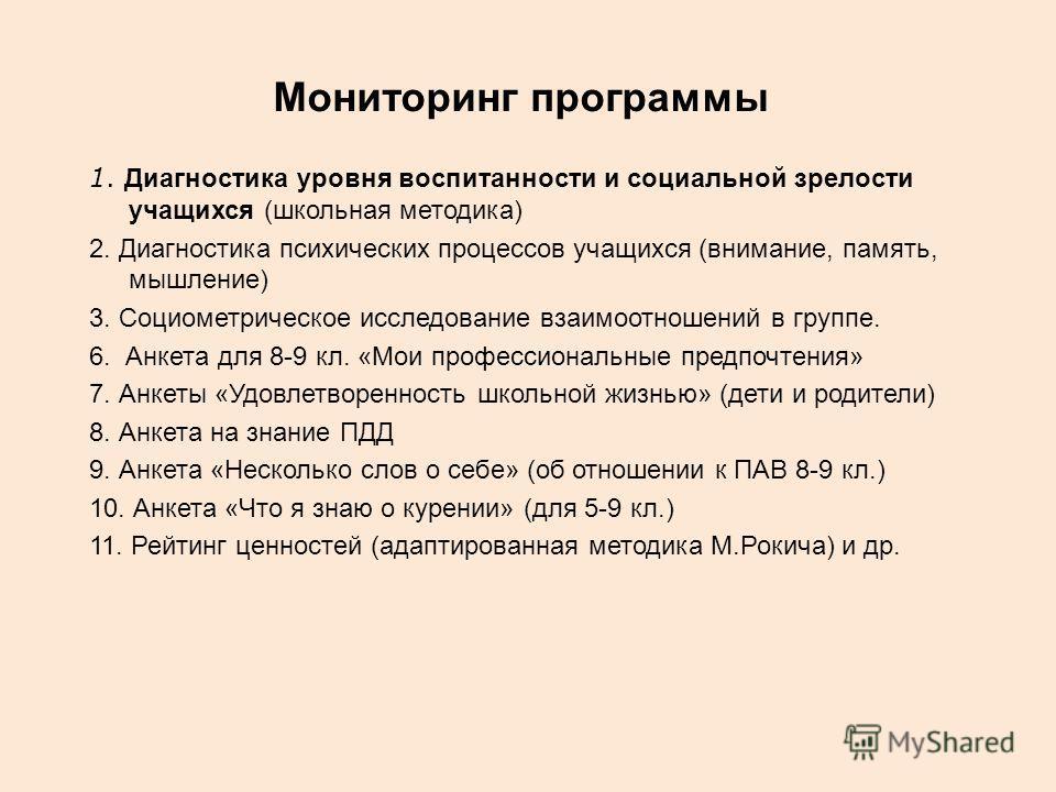 Мониторинг программы 1. Диагностика уровня воспитанности и социальной зрелости учащихся (школьная методика) 2. Диагностика психических процессов учащихся (внимание, память, мышление) 3. Социометрическое исследование взаимоотношений в группе. 6. Анкет