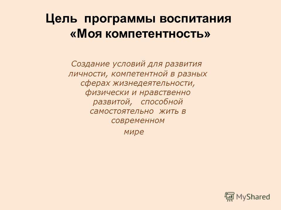 Цель программы воспитания «Моя компетентность» Создание условий для развития личности, компетентной в разных сферах жизнедеятельности, физически и нравственно развитой, способной самостоятельно жить в современном мире