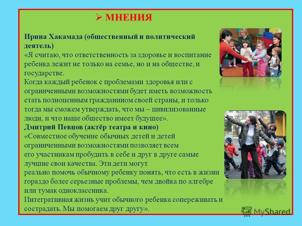 МНЕНИЯ Ирина Хакамада (общественный и политический деятель) «Я считаю, что ответственность за здоровье и воспитание ребенка лежит не только на семье, но и на обществе, и государстве. Когда каждый ребенок с проблемами здоровья или с ограниченными возм