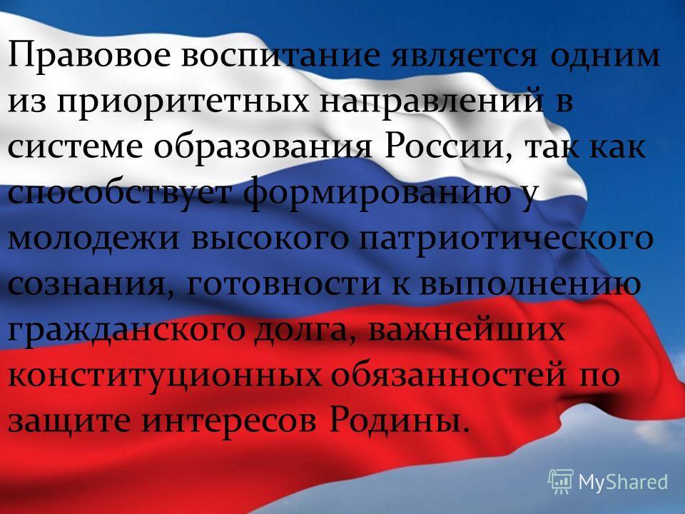 Правовое воспитание является одним из приоритетных направлений в системе образования России, так как способствует формированию у молодежи высокого патриотического сознания, готовности к выполнению гражданского долга, важнейших конституционных обязанн
