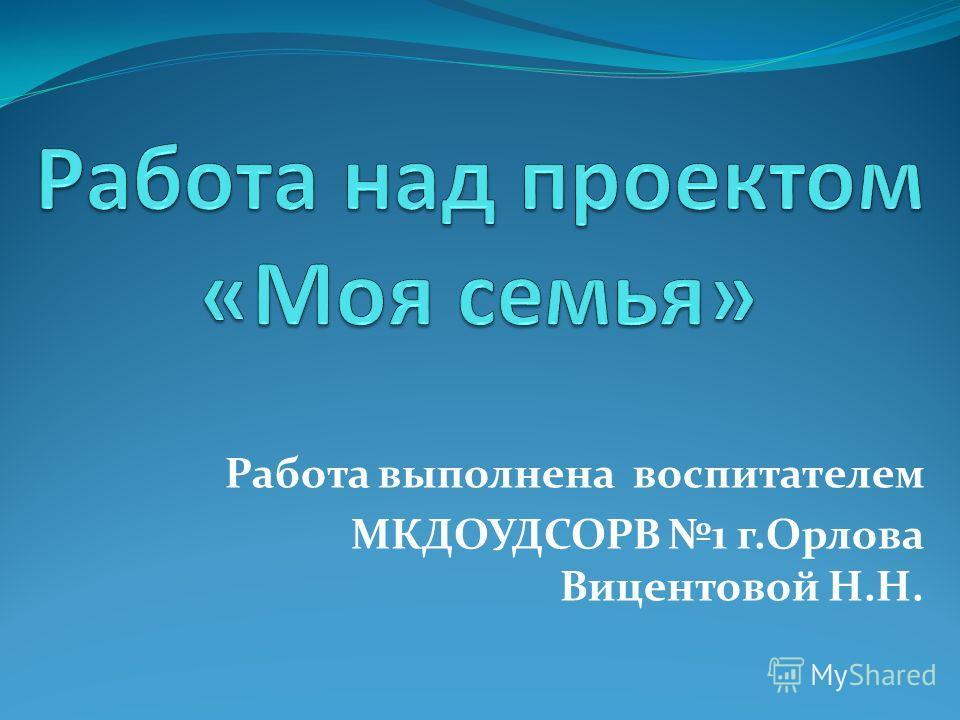 Работа выполнена воспитателем МКДОУДСОРВ 1 г.Орлова Вицентовой Н.Н.