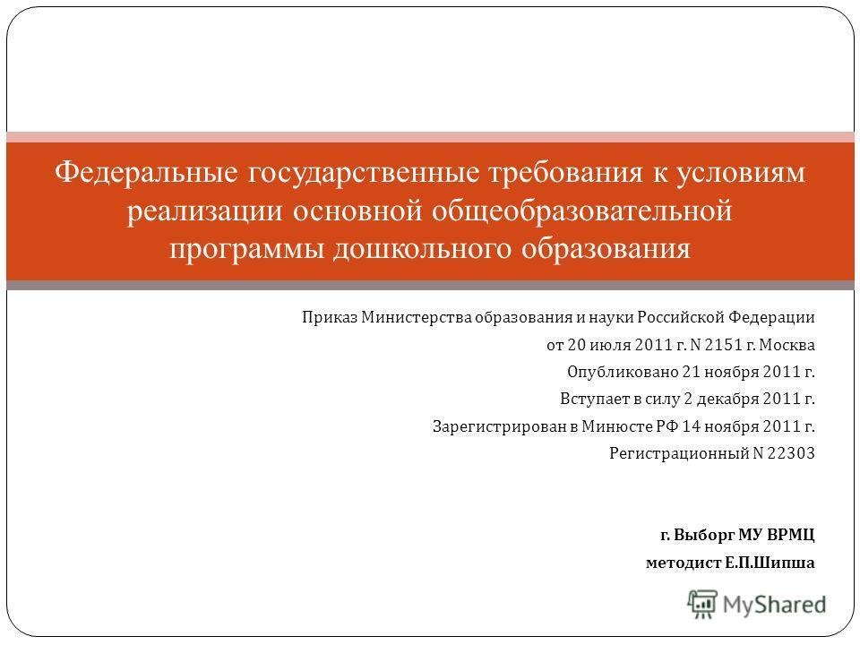 Приказ Министерства образования и науки Российской Федерации от 20 июля 2011 г. N 2151 г. Москва Опубликовано 21 ноября 2011 г. Вступает в силу 2 декабря 2011 г. Зарегистрирован в Минюсте РФ 14 ноября 2011 г. Регистрационный N 22303 г. Выборг МУ ВРМЦ
