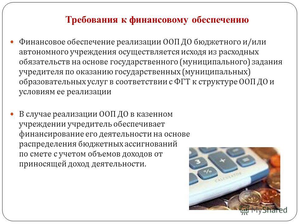 Требования к финансовому обеспечению Финансовое обеспечение реализации ООП ДО бюджетного и / или автономного учреждения осуществляется исходя из расходных обязательств на основе государственного ( муниципального ) задания учредителя по оказанию госуд