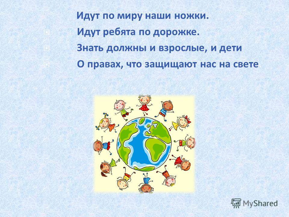 Идут по миру наши ножки. Идут ребята по дорожке. Знать должны и взрослые, и дети О правах, что защищают нас на свете.