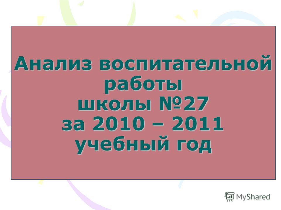 Анализ воспитательной работы школы 27 за 2010 – 2011 учебный год