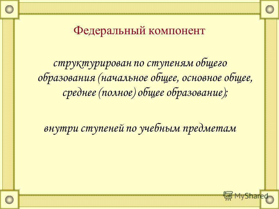 Федеральный компонент структурирован по ступеням общего образования (начальное общее, основное общее, среднее (полное) общее образование); внутри ступеней по учебным предметам