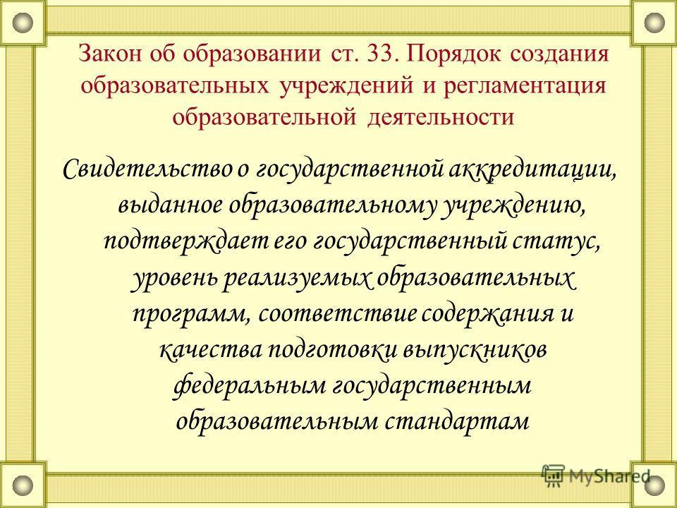 Закон об образовании ст. 33. Порядок создания образовательных учреждений и регламентация образовательной деятельности Свидетельство о государственной аккредитации, выданное образовательному учреждению, подтверждает его государственный статус, уровень