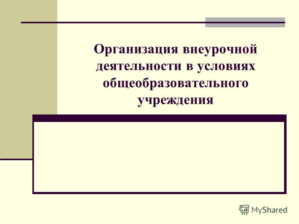 Организация внеурочной деятельности в условиях общеобразовательного учреждения