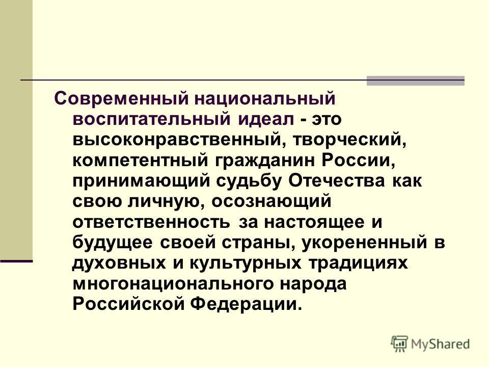 Современный национальный воспитательный идеал - это высоконравственный, творческий, компетентный гражданин России, принимающий судьбу Отечества как свою личную, осознающий ответственность за настоящее и будущее своей страны, укорененный в духовных и