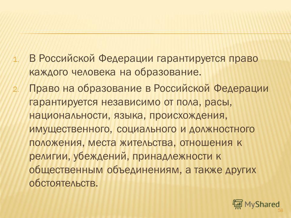 1. В Российской Федерации гарантируется право каждого человека на образование. 2. Право на образование в Российской Федерации гарантируется независимо от пола, расы, национальности, языка, происхождения, имущественного, социального и должностного пол