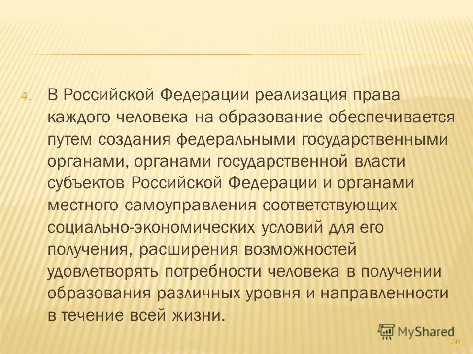 4. В Российской Федерации реализация права каждого человека на образование обеспечивается путем создания федеральными государственными органами, органами государственной власти субъектов Российской Федерации и органами местного самоуправления соответ