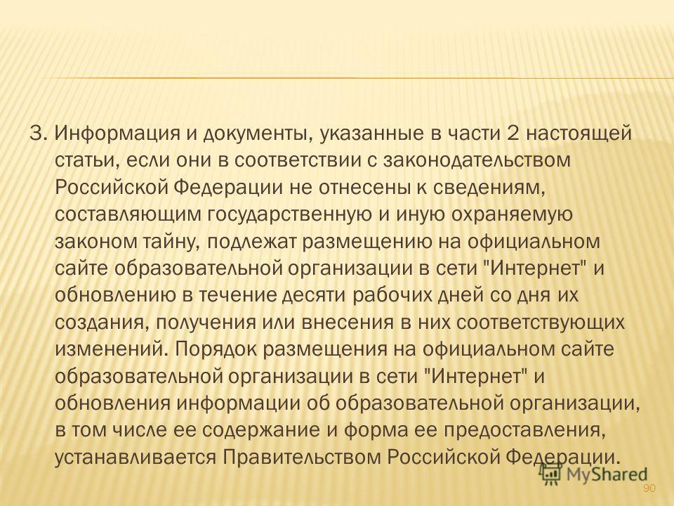 3. Информация и документы, указанные в части 2 настоящей статьи, если они в соответствии с законодательством Российской Федерации не отнесены к сведениям, составляющим государственную и иную охраняемую законом тайну, подлежат размещению на официально