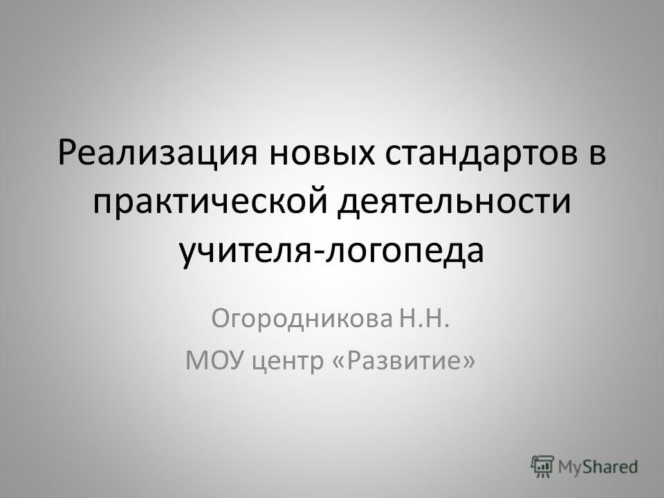Реализация новых стандартов в практической деятельности учителя-логопеда Огородникова Н.Н. МОУ центр «Развитие»