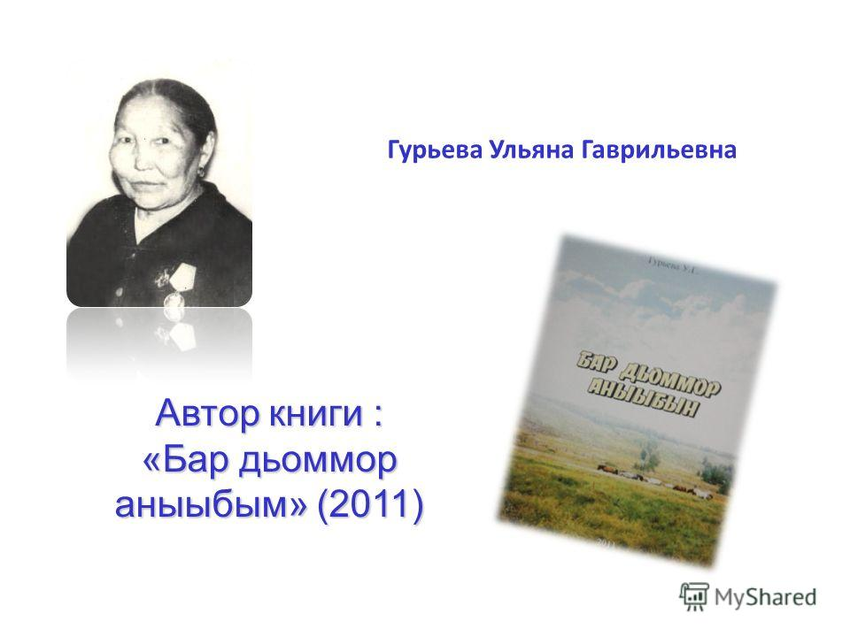 Гурьева Ульяна Гаврильевна Автор книги : «Бар дьоммор аныыбым» (2011)