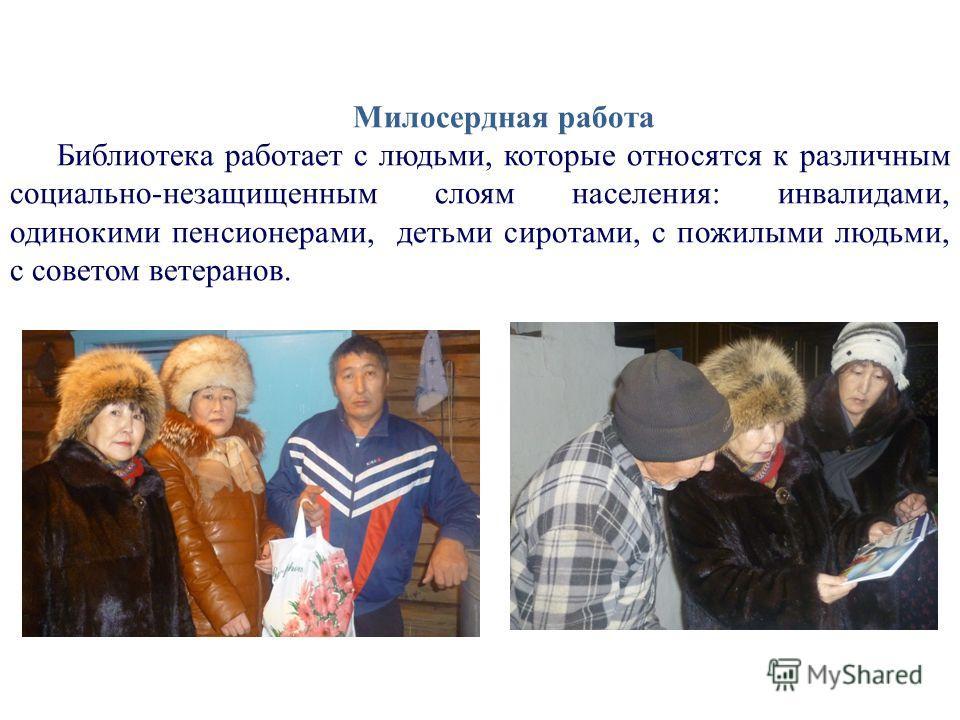 Милосердная работа Библиотека работает с людьми, которые относятся к различным социально-незащищенным слоям населения: инвалидами, одинокими пенсионерами, детьми сиротами, с пожилыми людьми, с советом ветеранов.