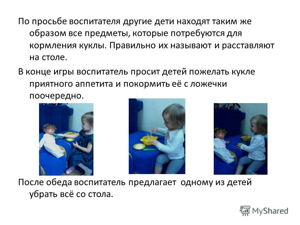 По просьбе воспитателя другие дети находят таким же образом все предметы, которые потребуются для кормления куклы. Правильно их называют и расставляют на столе. В конце игры воспитатель просит детей пожелать кукле приятного аппетита и покормить её с