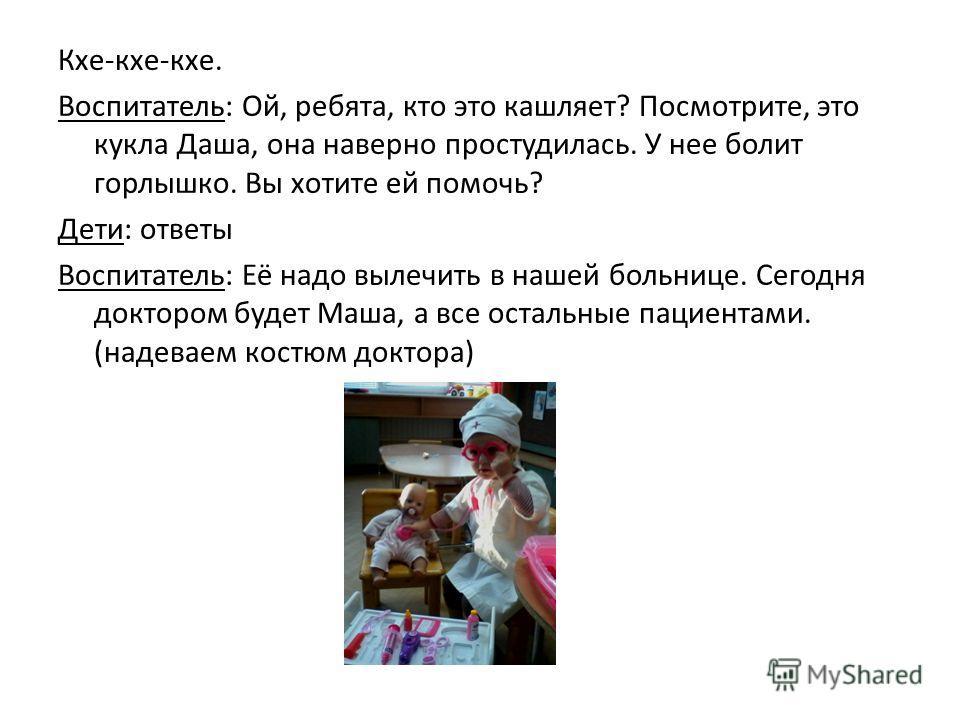Кхе-кхе-кхе. Воспитатель: Ой, ребята, кто это кашляет? Посмотрите, это кукла Даша, она наверно простудилась. У нее болит горлышко. Вы хотите ей помочь? Дети: ответы Воспитатель: Её надо вылечить в нашей больнице. Сегодня доктором будет Маша, а все ос