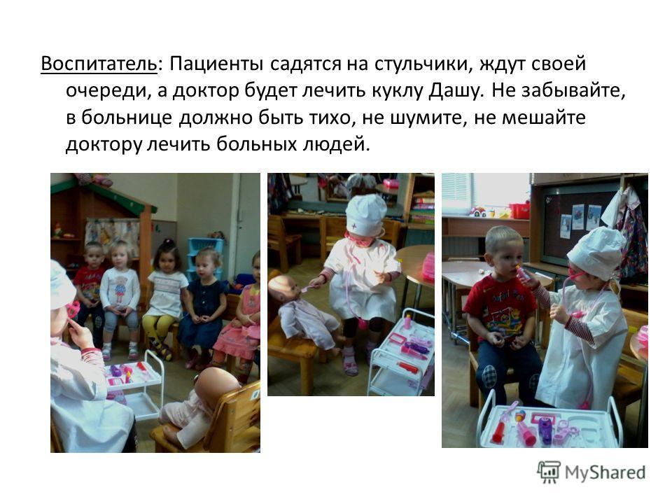 Воспитатель: Пациенты садятся на стульчики, ждут своей очереди, а доктор будет лечить куклу Дашу. Не забывайте, в больнице должно быть тихо, не шумите, не мешайте доктору лечить больных людей.