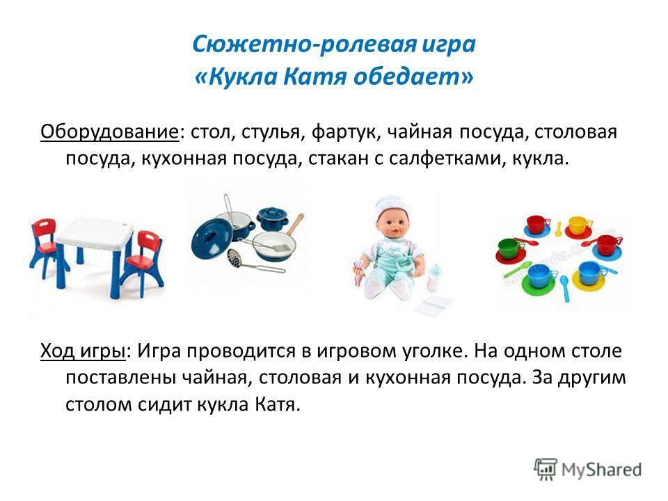 Сюжетно-ролевая игра «Кукла Катя обедает» Оборудование: стол, стулья, фартук, чайная посуда, столовая посуда, кухонная посуда, стакан с салфетками, кукла. Ход игры: Игра проводится в игровом уголке. На одном столе поставлены чайная, столовая и кухонн