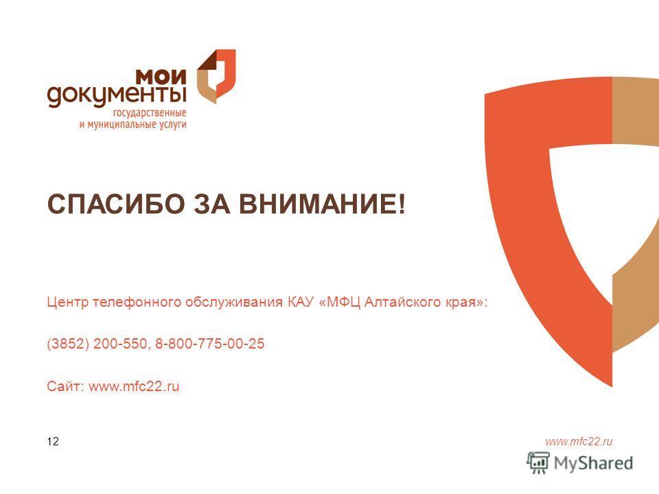 СПАСИБО ЗА ВНИМАНИЕ! www.mfc22. ru 12 Центр телефонного обслуживания КАУ «МФЦ Алтайского края»: (3852) 200-550, 8-800-775-00-25 Сайт: www.mfc22.ru