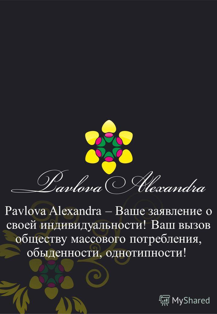 Pavlova Alexandra – Ваше заявление о своей индивидуальности! Ваш вызов обществу массового потребления, обыденности, однотипности!