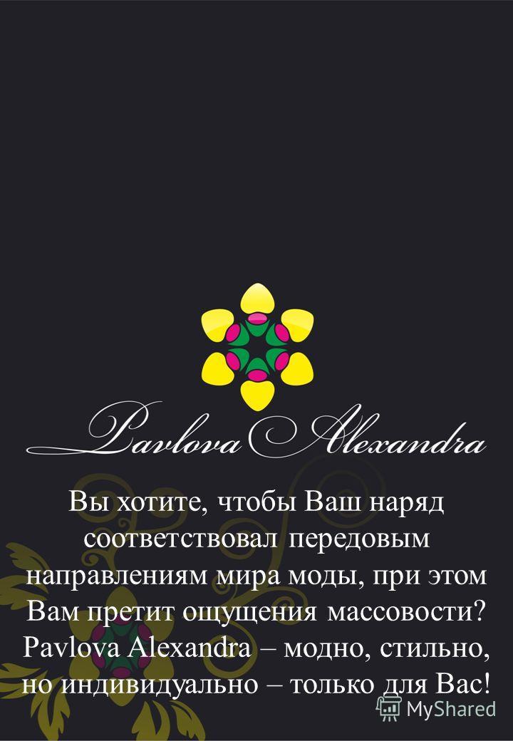 Вы хотите, чтобы Ваш наряд соответствовал передовым направлениям мира моды, при этом Вам претит ощущения массовости? Pavlova Alexandra – модно, стильно, но индивидуально – только для Вас!