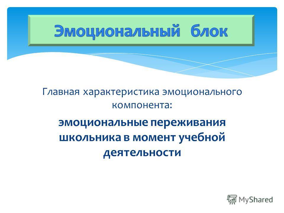 Главная характеристика эмоционального компонента: эмоциональные переживания школьника в момент учебной деятельности