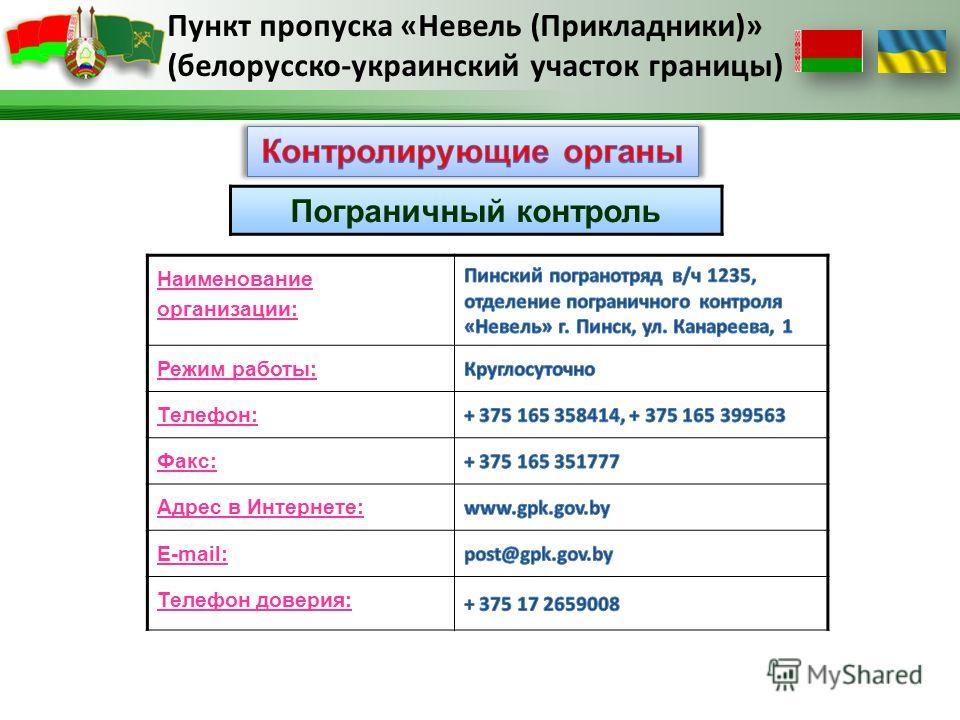 Пограничный контроль Наименование организации: Режим работы: Телефон: Факс: Адрес в Интернете: E-mail: Телефон доверия: Пункт пропуска «Невель (Прикладники)» (белорусско-украинский участок границы)