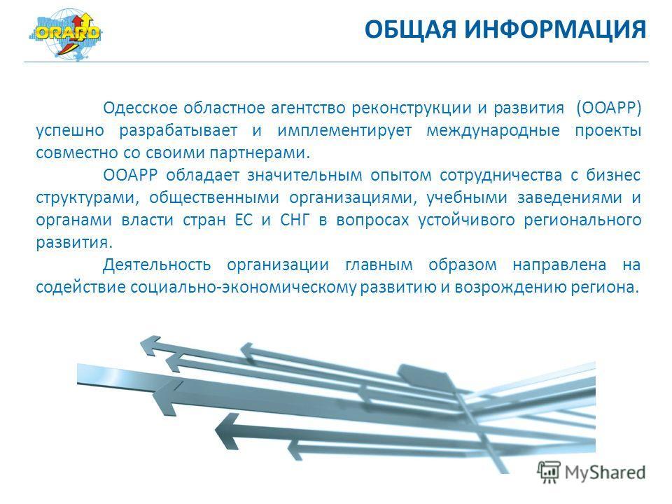 ОБЩАЯ ИНФОРМАЦИЯ Одесское областное агентство реконструкции и развития (ООАРР) успешно разрабатывает и имплементирует международные проекты совместно со своими партнерами. ООАРР обладает значительным опытом сотрудничества с бизнес структурами, общест