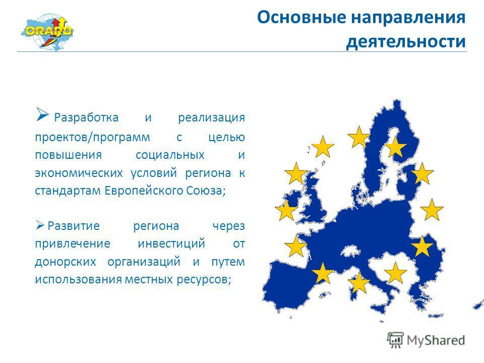 Основные направления деятельности Разработка и реализация проектов/программ с целью повышения социальных и экономических условий региона к стандартам Европейского Союза; Развитие региона через привлечение инвестиций от донорских организаций и путем и