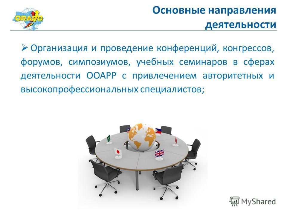 Основные направления деятельности Организация и проведение конференций, конгрессов, форумов, симпозиумов, учебных семинаров в сферах деятельности ООАРР с привлечением авторитетных и высокопрофессиональных специалистов;