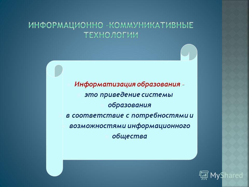 – Информатизация образования – это приведение системы образования в соответствие с потребностями и возможностями информационного общества