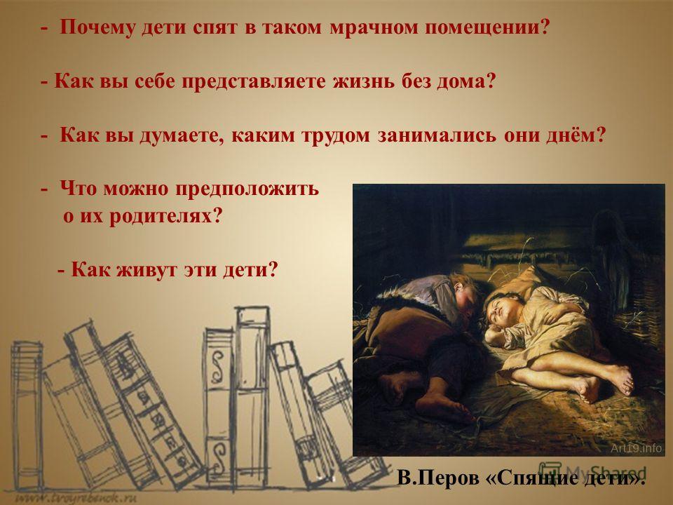 В.Перов «Спящие дети». - Почему дети спят в таком мрачном помещении? - Как вы себе представляете жизнь без дома? - Как вы думаете, каким трудом занимались они днём? - Что можно предположить о их родителях? - Как живут эти дети?