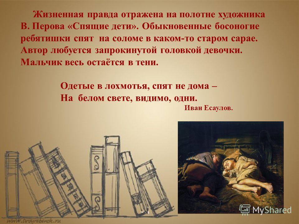 Жизненная правда отражена на полотне художника В. Перова «Спящие дети». Обыкновенные босоногие ребятишки спят на соломе в каком-то старом сарае. Автор любуется запрокинутой головкой девочки. Мальчик весь остаётся в тени. Одетые в лохмотья, спят не до