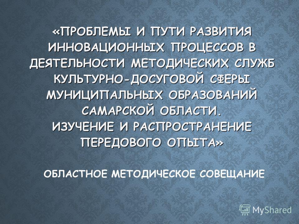 «ПРОБЛЕМЫ И ПУТИ РАЗВИТИЯ ИННОВАЦИОННЫХ ПРОЦЕССОВ В ДЕЯТЕЛЬНОСТИ МЕТОДИЧЕСКИХ СЛУЖБ КУЛЬТУРНО-ДОСУГОВОЙ СФЕРЫ МУНИЦИПАЛЬНЫХ ОБРАЗОВАНИЙ САМАРСКОЙ ОБЛАСТИ. ИЗУЧЕНИЕ И РАСПРОСТРАНЕНИЕ ПЕРЕДОВОГО ОПЫТА» «ПРОБЛЕМЫ И ПУТИ РАЗВИТИЯ ИННОВАЦИОННЫХ ПРОЦЕССОВ