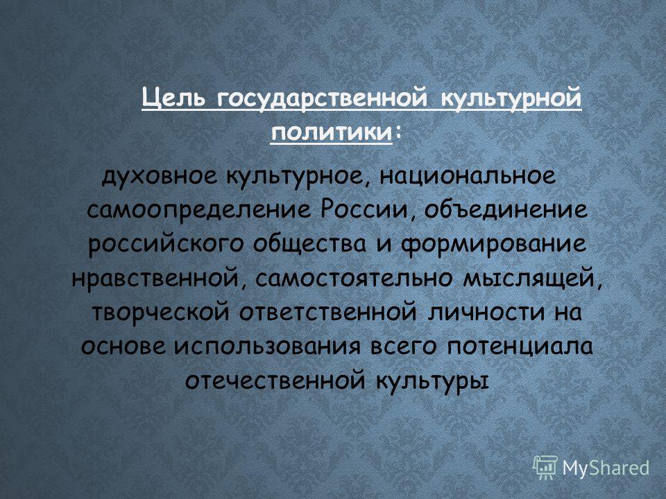 Цель государственной культурной политики: духовное культурное, национальное самоопределение России, объединение российского общества и формирование нравственной, самостоятельно мыслящей, творческой ответственной личности на основе использования всего