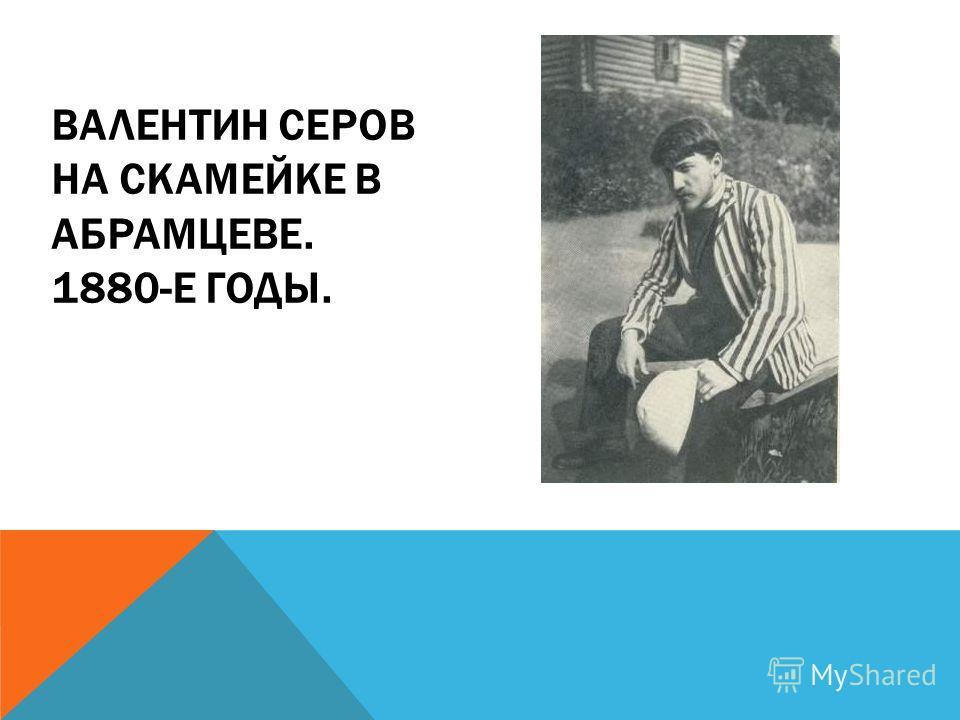 ВАЛЕНТИН СЕРОВ НА СКАМЕЙКЕ В АБРАМЦЕВЕ. 1880-Е ГОДЫ.