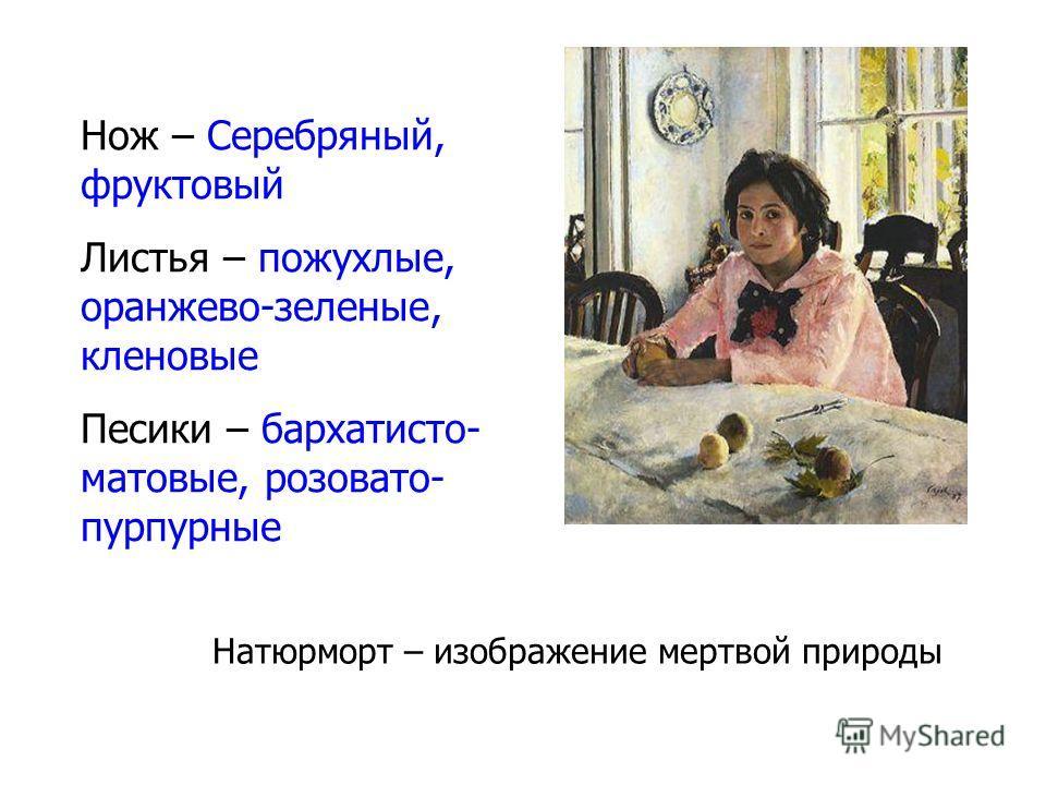 Нож – Серебряный, фруктовый Листья – пожухлые, оранжево-зеленые, кленовые Песики – бархатисто- матовые, розовато- пурпурные Натюрморт – изображение мертвой природы