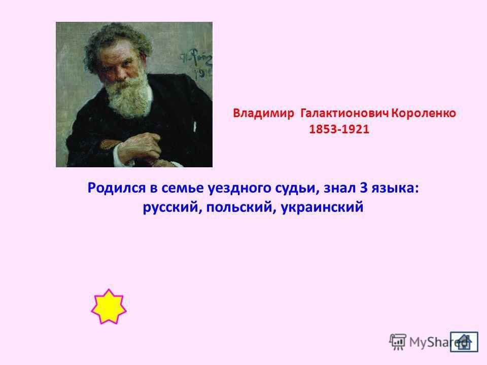 Родился в семье уездного судьи, знал 3 языка: русский, польский, украинский Владимир Галактионович Короленко 1853-1921