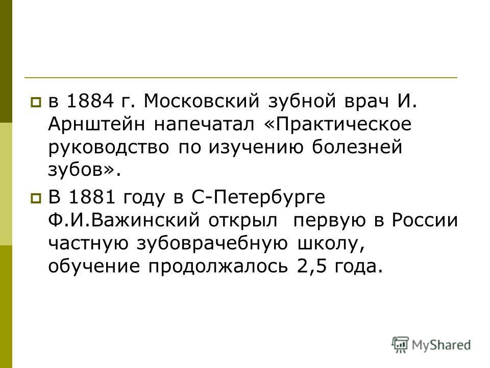 в 1884 г. Московский зубной врач И. Арнштейн напечатал «Практическое руководство по изучению болезней зубов». В 1881 году в С-Петербурге Ф.И.Важинский открыл первую в России частную зубоврачебную школу, обучение продолжалось 2,5 года.