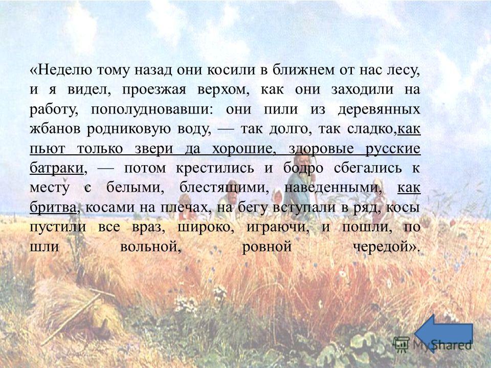 «Неделю тому назад они косили в ближнем от нас лесу, и я видел, проезжая верхом, как они заходили на работу, пополудновавши: они пили из деревянных жбанов родниковую воду, так долго, так сладко,как пьют только звери да хорошие, здоровые русские батра